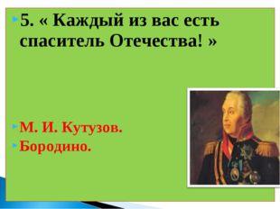 5. « Каждый из вас есть спаситель Отечества! » М. И. Кутузов. Бородино.