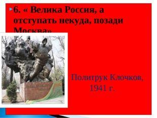 6. « Велика Россия, а отступать некуда, позади Москва» Политрук Клочков, 1941