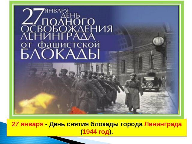 27 января - День снятия блокады города Ленинграда (1944 год).