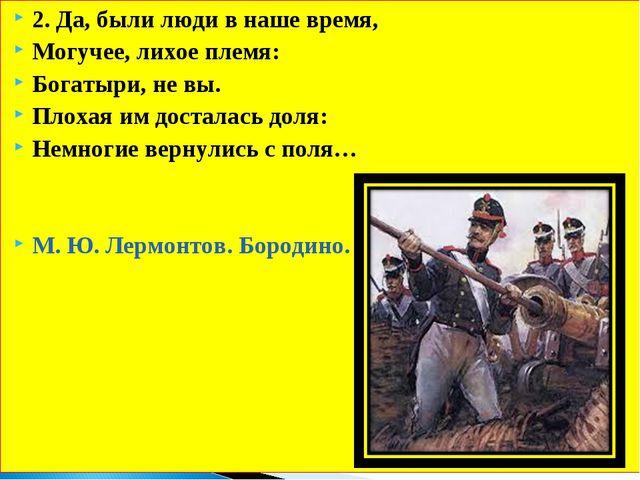 2. Да, были люди в наше время, Могучее, лихое племя: Богатыри, не вы. Плохая...