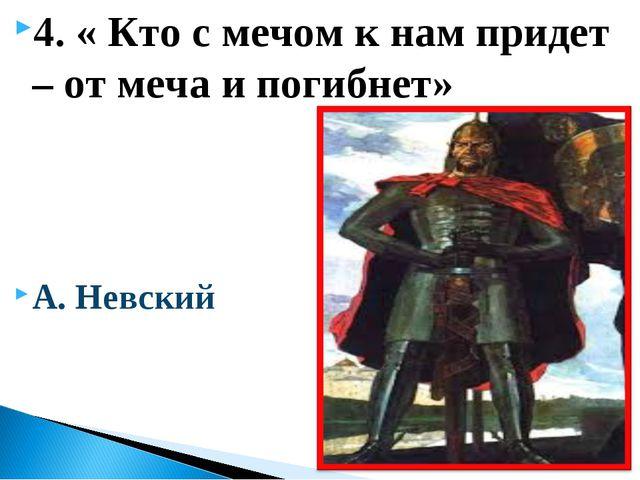 4. « Кто с мечом к нам придет – от меча и погибнет» А. Невский