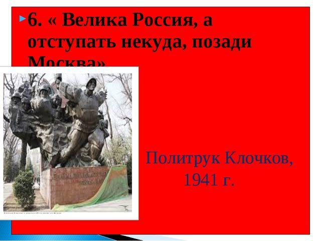6. « Велика Россия, а отступать некуда, позади Москва» Политрук Клочков, 1941...