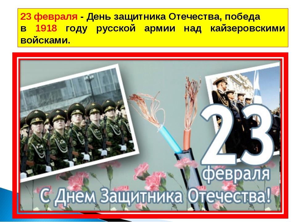 23 февраля - День защитника Отечества, победа в 1918 году русской армии над к...