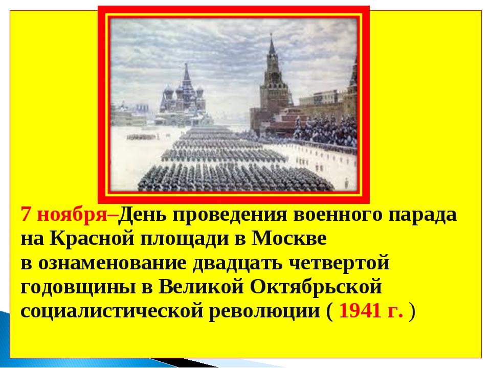 7 ноября–День проведения военного парада на Красной площади в Москве в ознам...