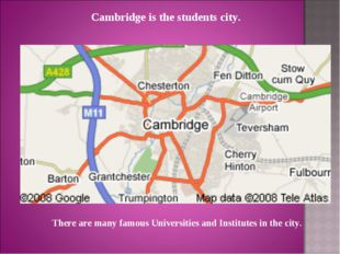 Cambridge is the students city. There are many famous Universities and Instit