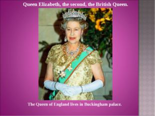 Queen Elizabeth, the second, the British Queen. The Queen of England lives in