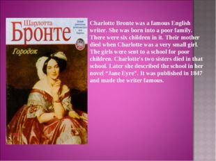 Charlotte Bronte was a famous English writer. She was born into a poor family
