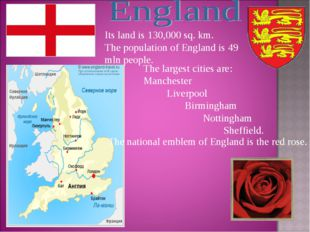 Its land is 130,000 sq. km. The population of England is 49 mln people. The l