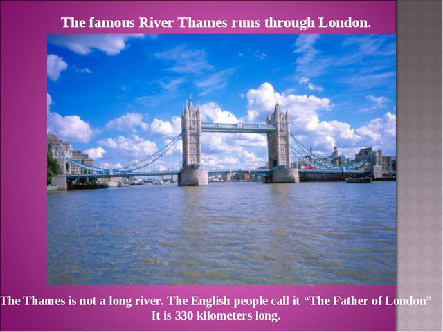 The famous River Thames runs through London. The Thames is not a long river....