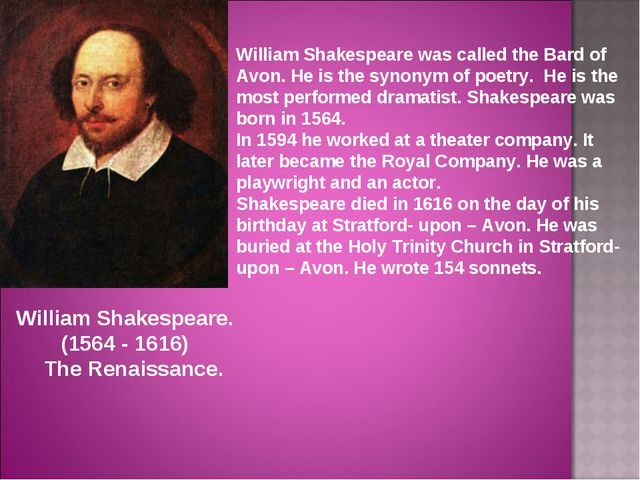 William Shakespeare was called the Bard of Avon. He is the synonym of poetry....