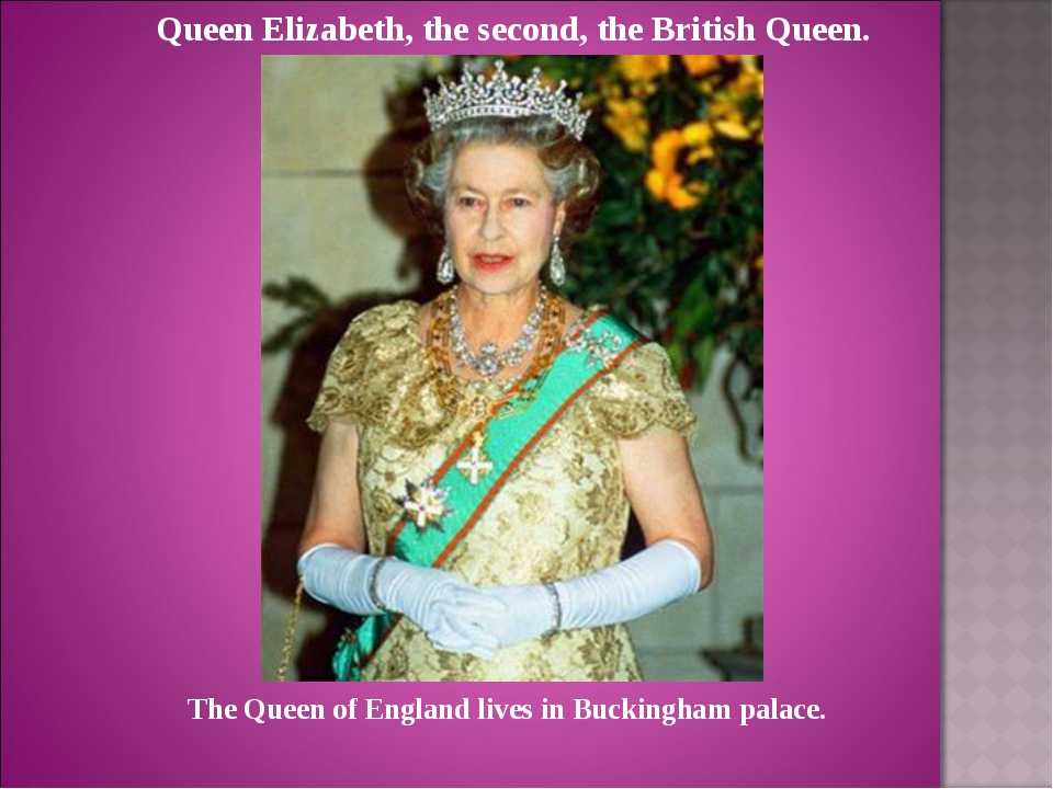 Queen Elizabeth, the second, the British Queen. The Queen of England lives in...