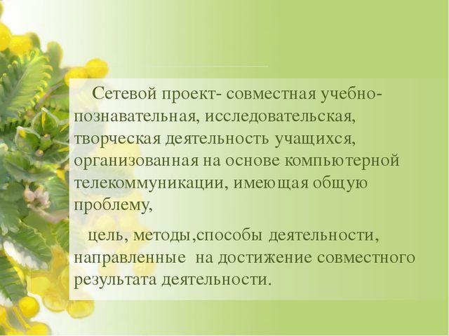 Сетевой проект- совместная учебно-познавательная, исследовательская, творчес...