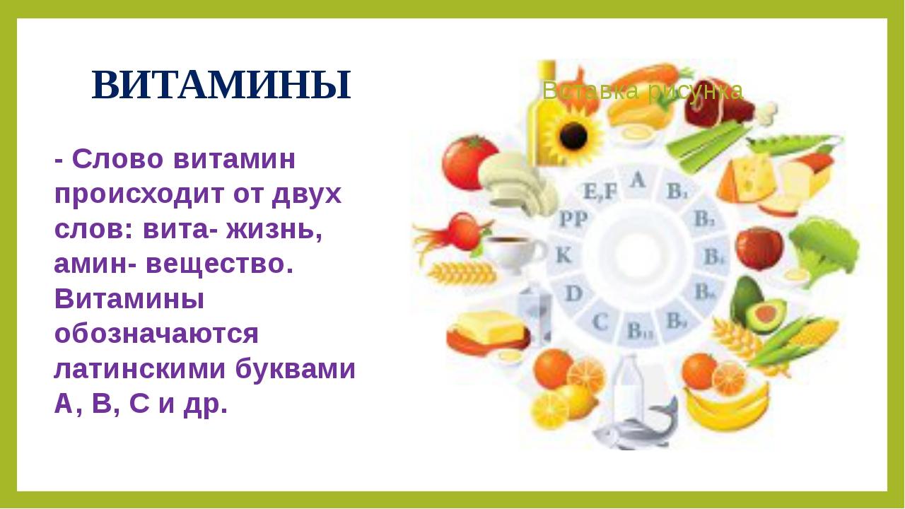 ВИТАМИНЫ - Слово витамин происходит от двух слов: вита- жизнь, амин- вещество...