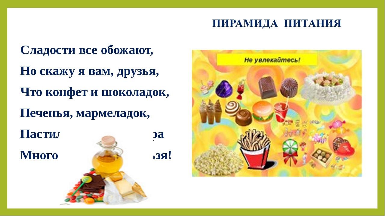 Сладости все обожают, Но скажу я вам, друзья, Что конфет и шоколадок, Печенья...