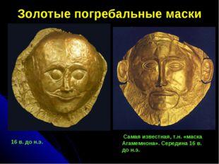 Золотые погребальные маски  16 в. до н.э. Самая известная, т.н. «маска Агам