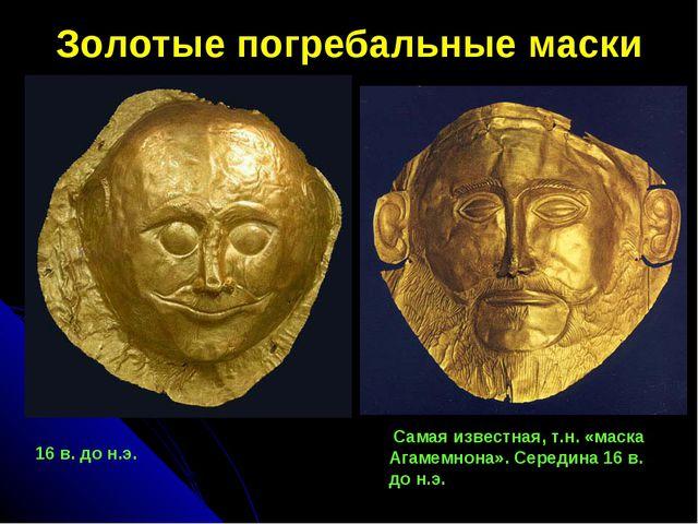 Золотые погребальные маски  16 в. до н.э. Самая известная, т.н. «маска Агам...