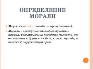 ОПРЕДЕЛЕНИЕ МОРАЛИ Мора́ль от лат.moralis — нравственный. Мораль – совокупно