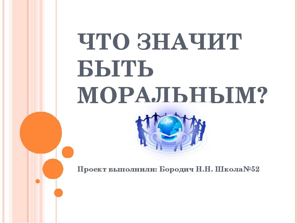 ЧТО ЗНАЧИТ БЫТЬ МОРАЛЬНЫМ? Проект выполнили: Бородич Н.Н. Школа№52