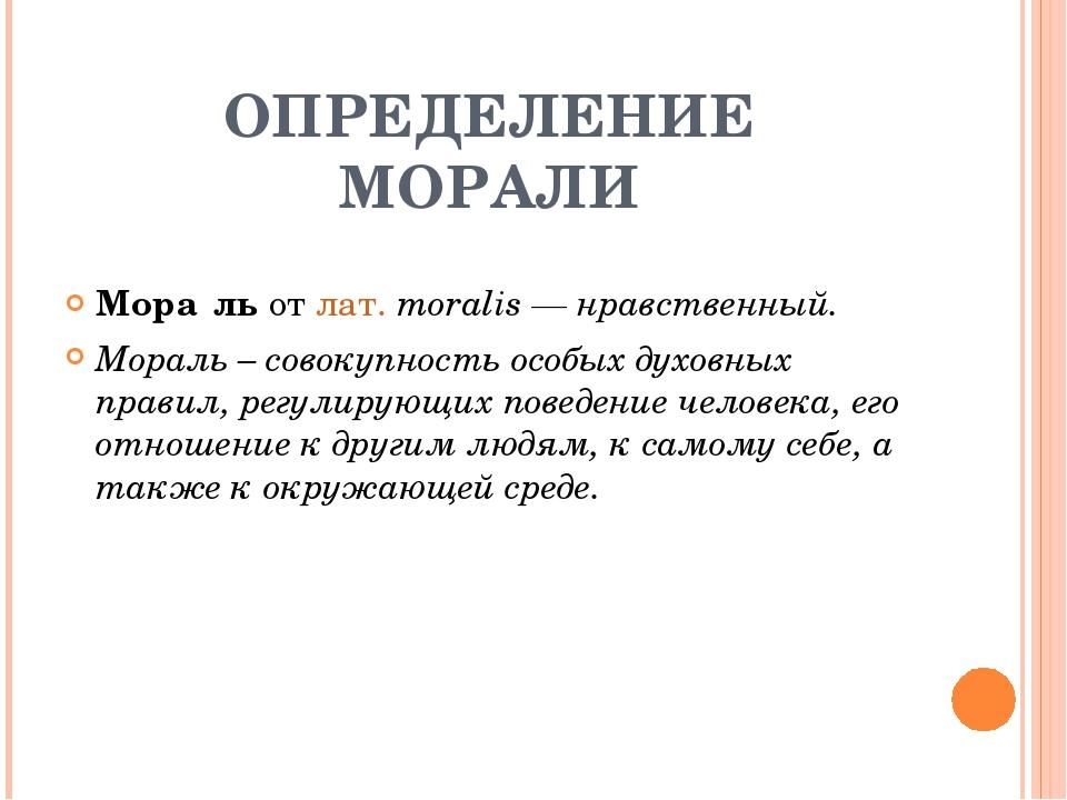 ОПРЕДЕЛЕНИЕ МОРАЛИ Мора́ль от лат.moralis — нравственный. Мораль – совокупно...