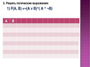 3. Решить логические выражения: 1) F(A, B) =¬(А v В)^( A ^ ¬B)