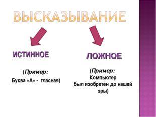 ИСТИННОЕ (Пример: Буква «А» - гласная)  ЛОЖНОЕ (Пример: Компьютер б