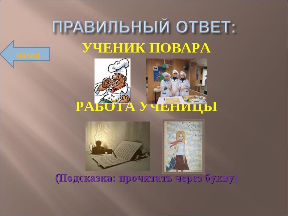 УЧЕНИК ПОВАРА РАБОТА УЧЕНИЦЫ (Подсказка: прочитать через букву) назад