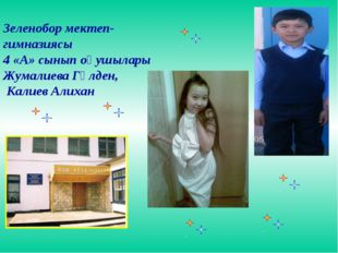 Зеленобор мектеп- гимназиясы 4 «А» сынып оқушылары Жумалиева Гүлден, Калиев