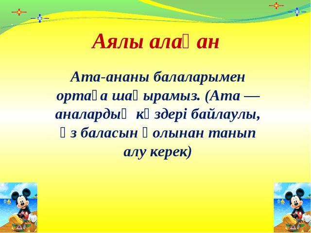 Аялы алақан Ата-ананы балаларымен ортаға шақырамыз. (Ата— аналардың көздері...