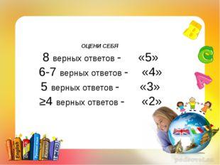 ОЦЕНИ СЕБЯ 8 верных ответов - «5» 6-7 верных ответов - «4» 5 верных ответов -