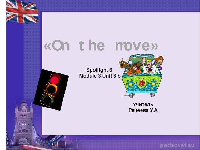 «On the move» Spotlight 6 Module 3 Unit 3 b Учитель Рачеева У.А.