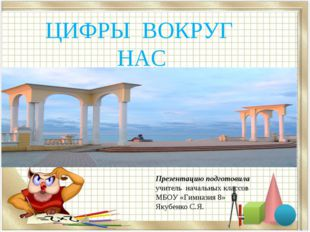 ЦИФРЫ ВОКРУГ НАС Презентацию подготовила учитель начальных классов МБОУ «Гимн
