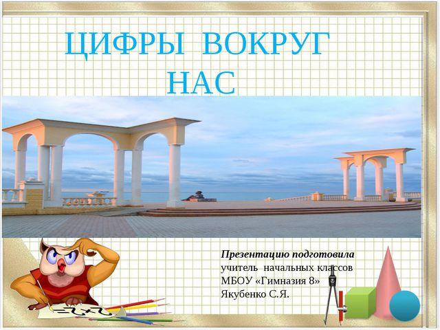 ЦИФРЫ ВОКРУГ НАС Презентацию подготовила учитель начальных классов МБОУ «Гимн...