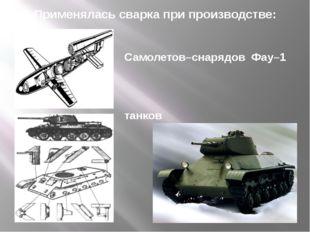 Самолетов–снарядов Фау–1 танков Применялась сварка при производстве: