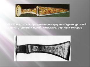 В VII – III в.в. до н.э. применяли наварку накладных деталей при изготовлени