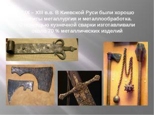 В IX – XIII в.в. В Киевской Руси были хорошо развиты металлургия и металлообр