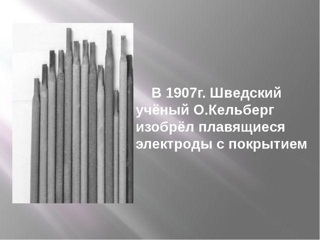 В 1907г. Шведский учёный О.Кельберг изобрёл плавящиеся электроды с покрытием