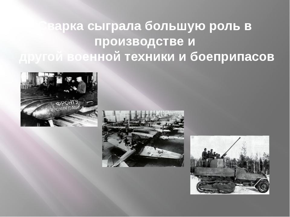 Сварка сыграла большую роль в производстве и другой военной техники и боеприп...