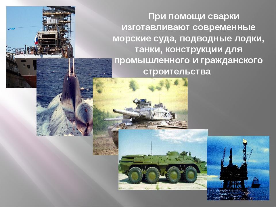 При помощи сварки изготавливают современные морские суда, подводные лодки, т...