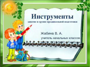 Инструменты занятие в группе предшкольной подготовки Жабина В. А. учитель нач
