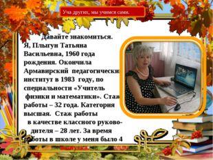 Давайте знакомиться. Я, Плыгун Татьяна Васильевна, 1960 года рождения. Оконч