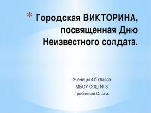 Ученицы 4 б класса МБОУ СОШ № 3 Гребневой Ольги. Городская ВИКТОРИНА, посвяще