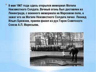 8 мая 1967 года здесь открылся мемориал Могила Неизвестного Солдата. Вечный о