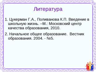 Литература 1. Цукерман Г.А., Поливанова К.П. Введение в школьную жизнь. –М.: