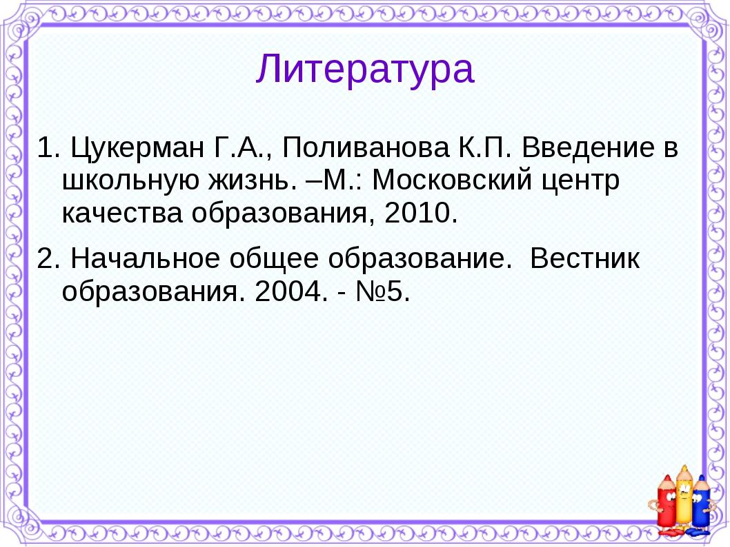 Литература 1. Цукерман Г.А., Поливанова К.П. Введение в школьную жизнь. –М.:...