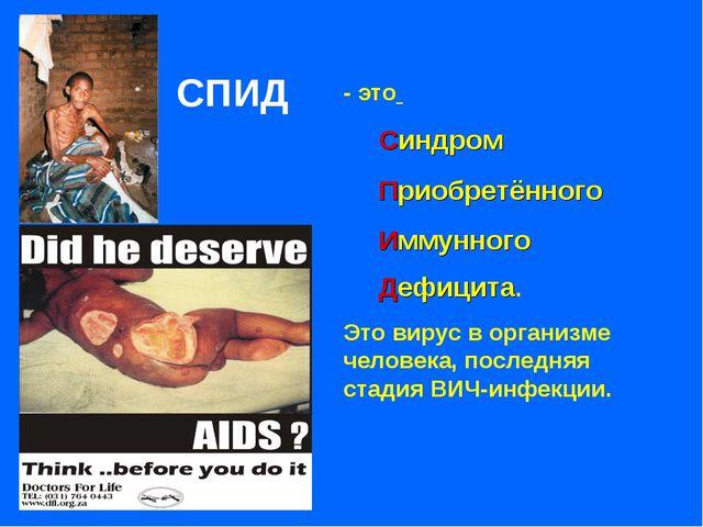 - это Синдром Приобретённого Иммунного Дефицита. Это вирус в организме челове...