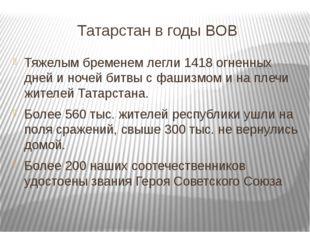 Татарстан в годы ВОВ Тяжелым бременем легли 1418 огненных дней и ночей битвы