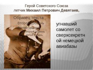 Герой Советского Союза летчик Михаил Петрович Девятаев, угнавший самолет со с