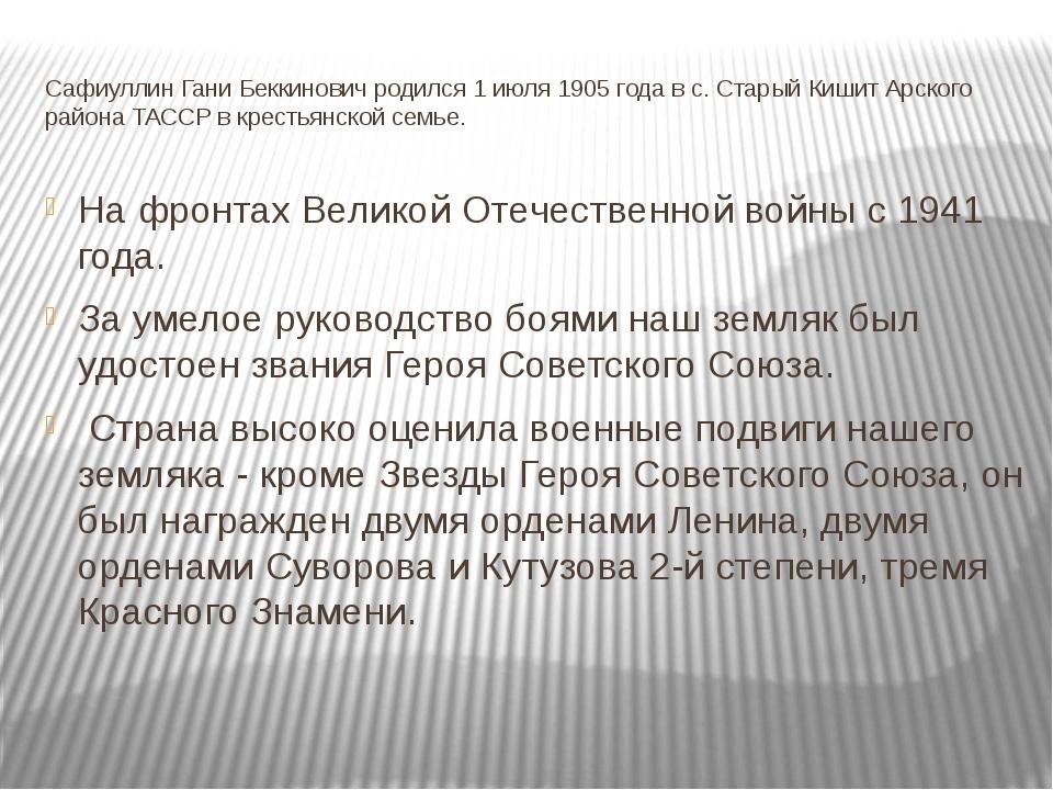 Сафиуллин Гани Беккинович родился 1 июля 1905 года в с. Старый Кишит Арского...