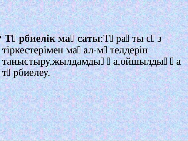 Тәрбиелік мақсаты:Тұрақты сөз тіркестерімен мақал-мәтелдерін таныстыру,жылда...
