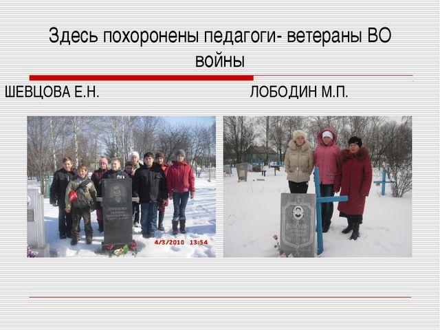 ШЕВЦОВА Е.Н. ЛОБОДИН М.П. Здесь похоронены педагоги- ветераны ВО войны